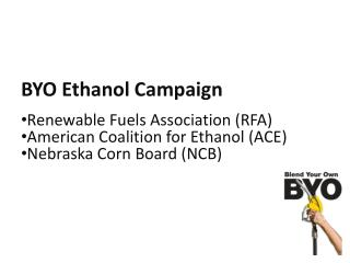 BYO Ethanol Campaign Renewable Fuels Association (RFA) American Coalition for Ethanol (ACE)