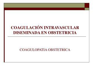 COAGULACIÓN INTRAVASCULAR DISEMINADA EN OBSTETRICIA COAGULOPATIA OBSTETRICA