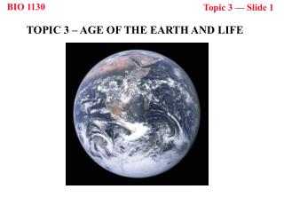 TOPIC 3 � AGE OF THE EARTH AND LIFE