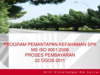 PROGRAM PEMANTAPAN KEFAHAMAN SPK  MS ISO 9001:2008 PROSES PEMBAYARAN 22 OGOS 2011