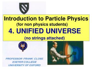 Introduction to Particle Physics            (for non physics students) 4. UNIFIED UNIVERSE