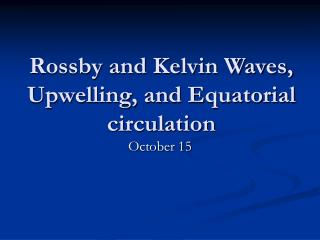 Rossby and Kelvin Waves, Upwelling, and Equatorial circulation