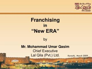 Franchising   in   New ERA    by   Mr. Mohammad Umar Qasim Chief Executive Lal Qila Pvt. Ltd.