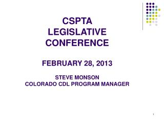 CSPTA  LEGISLATIVE  CONFERENCE FEBRUARY 28, 2013 STEVE MONSON COLORADO CDL PROGRAM MANAGER