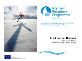 Lead Partner Seminar  Christopher Parker 13 th  of June 2008 – Voss, Norway