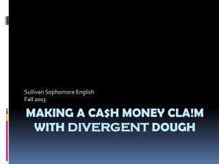 Making a  ca$h  money  cla!m  With  divergent  dough