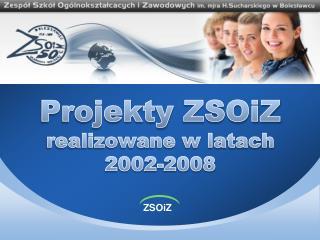 Projekty  ZSOiZ realizowane w latach 2002-2008