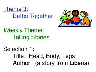 Theme 3:  Better Together  Weekly Theme:  Telling Stories  Selection 1:  Title:  Head, Body, Legs Author:  a story from