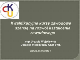 Kwalifikacyjne kursy zawodowe szansą na rozwój kształcenia zawodowego mgr Urszula Wojtkiewicz