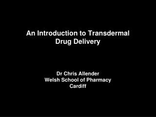 An Introduction to Transdermal  Drug Delivery  Dr Chris Allender Welsh School of Pharmacy Cardiff