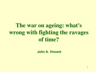 The war on ageing: whats wrong with fighting the ravages of time    John A. Vincent