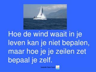 Hoe de wind waait in je leven kan je niet bepalen, maar hoe je je zeilen zet bepaal je zelf.
