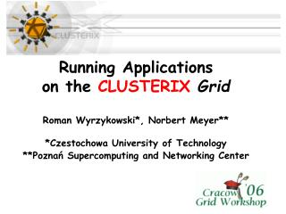 Running Applications  on the  CLUSTERIX Grid Roman Wyrzykowski*, Norbert Meyer**