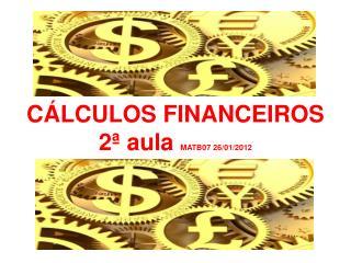 CÁLCULOS FINANCEIROS  2ª aula  MATB07 26/01/2012
