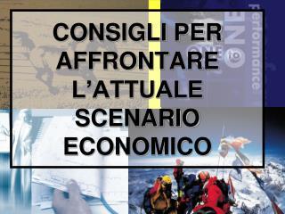 CONSIGLI PER AFFRONTARE L'ATTUALE SCENARIO ECONOMICO