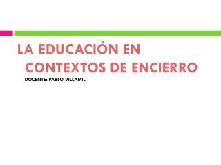 LA EDUCACIÓN EN CONTEXTOS DE ENCIERRO DOCENTE: PABLO VILLAMIL