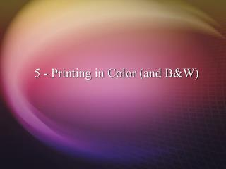 5 - Printing in Color (and B&W)
