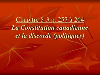 Chapitre 8-3 p. 257 � 264 La Constitution canadienne et la discorde (politiques)