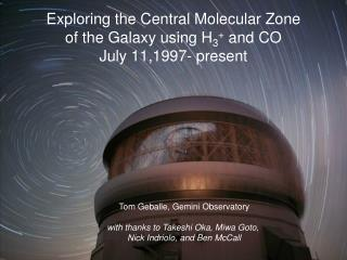 Exploring the Central Molecular Zone  of the Galaxy using H 3 +  and CO July 11,1997- present