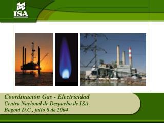 Coordinación Gas - Electricidad Centro Nacional de Despacho de ISA Bogotá D.C., julio 8 de 2004