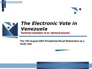 The Electronic Vote in Venezuela Technical evaluation of an  electoral process