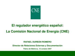 El regulador energético español:  La Comisión Nacional de Energía (CNE) RAFAEL DURBÁN ROMERO