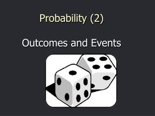 Probability (2) Outcomes and Events