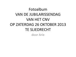 Fotoalbum VAN DE JUBILARISSENDAG VAN HET CNV OP ZATERDAG 26 OKTOBER 2013 TE SLIEDRECHT