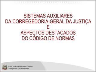SISTEMAS AUXILIARES   DA CORREGEDORIA-GERAL DA JUSTIÇA E  ASPECTOS DESTACADOS  DO CÓDIGO DE NORMAS