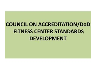 COUNCIL ON ACCREDITATION/DoD  FITNESS CENTER STANDARDS  DEVELOPMENT
