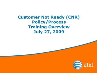 Customer Not Ready (CNR)  Policy/Process Training Overview July 27, 2009