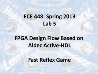 ECE 448: Spring 2013 Lab 5 FPGA Design Flow Based on  Aldec Active-HDL Fast Reflex Game