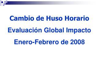 Cambio de Huso Horario Evaluación Global Impacto  Enero-Febrero de 2008