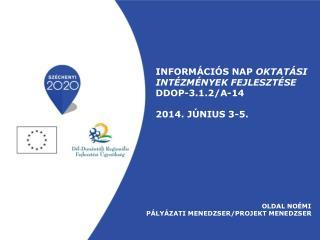 INFORMÁCIÓS  NAP  Oktatási  intézmények fejlesztése DDOP-3.1.2/A-14 2014. június 3-5.