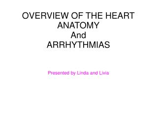 OVERVIEW OF THE HEART ANATOMY And  ARRHYTHMIAS Presented by Linda and Livia