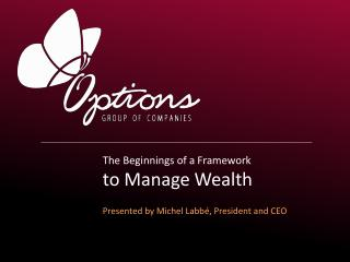 The Beginnings of a Framework  to Manage Wealth Presented by Michel Labbé, President and CEO