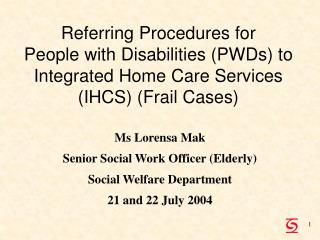 Ms Lorensa Mak Senior Social Work Officer (Elderly) Social Welfare Department 21 and 22 July 2004