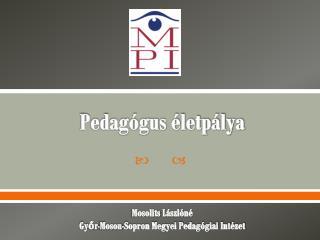Pedagógus életpálya Mosolits L ászlóné Győr-Moson-Sopron Megyei Pedagógiai Intézet