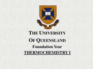 T HE  U NIVERSITY O F  Q UEENSLAND Foundation Year THERMOCHEMISTRY I