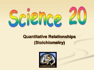 Quantitative Relationships (Stoichiometry)