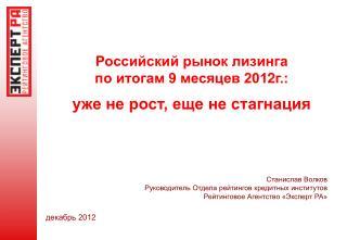 Российский рынок лизинга  по итогам 9 месяцев 201 2 г.: уже не рост, еще не стагнация