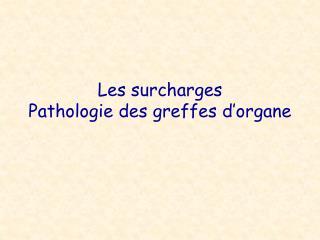 Les surcharges Pathologie des greffes d'organe