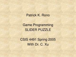 Patrick K. Rono Game Programming SLIDER PUZZLE CSIS 4491 Spring 2005 With Dr. C. Xu