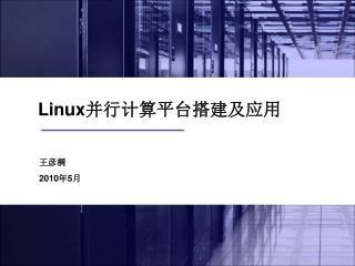Linux 并行计算平台搭建及应用 王彦棡 2010 年 5 月