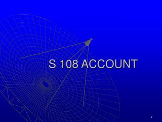 S 108 ACCOUNT