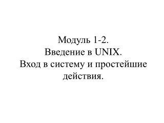Модуль 1-2. Введение в  UNIX. Вход в систему и простейшие действия.