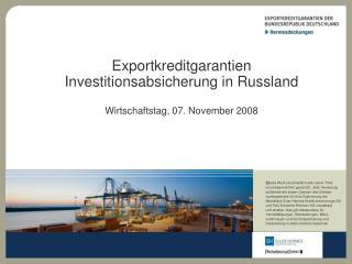Exportkreditgarantien Investitionsabsicherung in Russland Wirtschaftstag, 07. November 2008