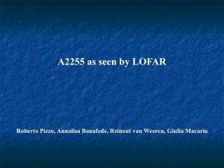 A2255 as seen by LOFAR Roberto Pizzo, Annalisa Bonafede, Reinout van Weeren, Giulia Macario