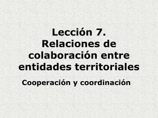Lecci�n 7. Relaciones de colaboraci�n entre entidades territoriales