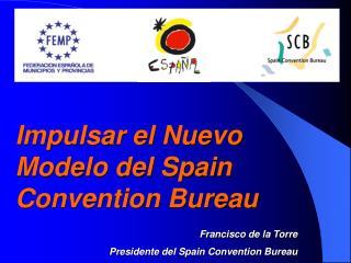 Impulsar el Nuevo Modelo del Spain Convention Bureau Francisco de la Torre